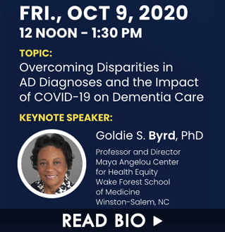 Speaker Dr. Goldie S. Byrd. Friday, October 9, 2020. Topic: Overcoming Disparities in AD Diagnoses and the Impact of COVID-19 on Dementia Care. Click here to read this speaker's bio.